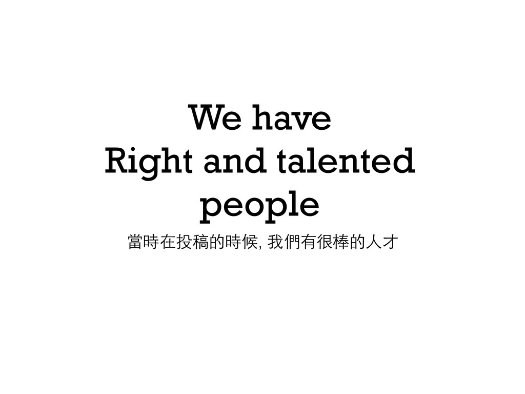 We have Right and talented people 當時在投稿的時候, 我們有...