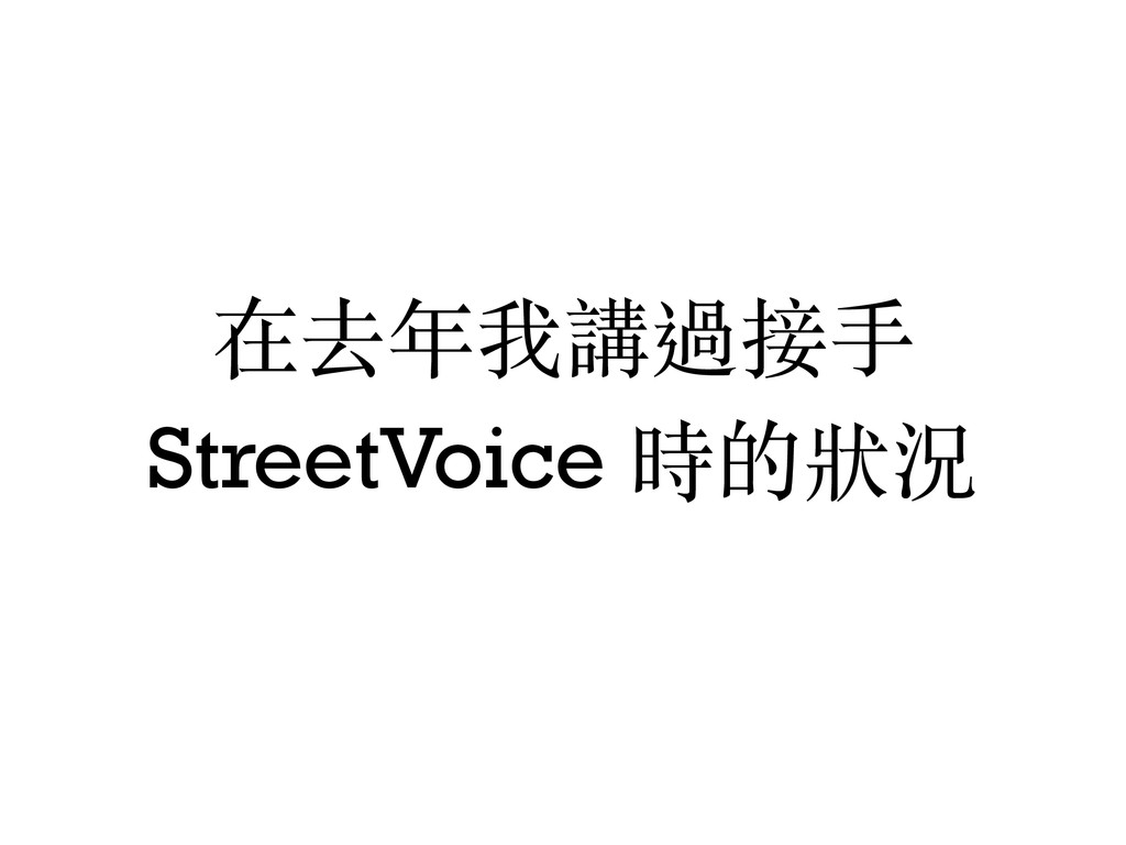 在去年我講過接⼿手 StreetVoice 時的狀況