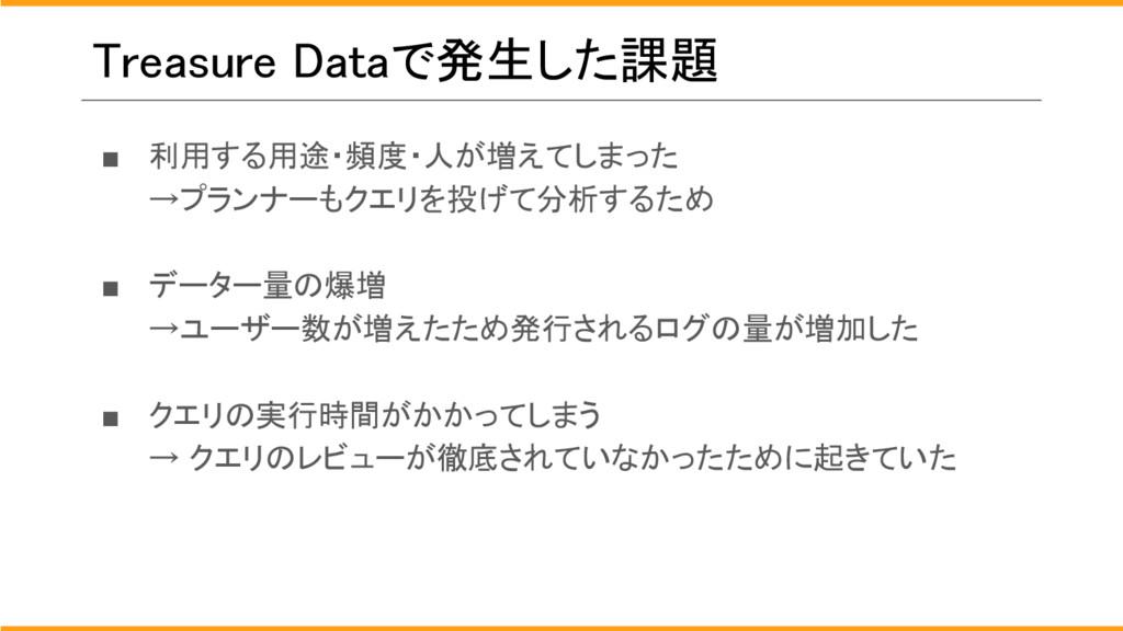 Treasure Dataで発生した課題 ■ 利用する用途・頻度・人が増えてしまった →プラン...