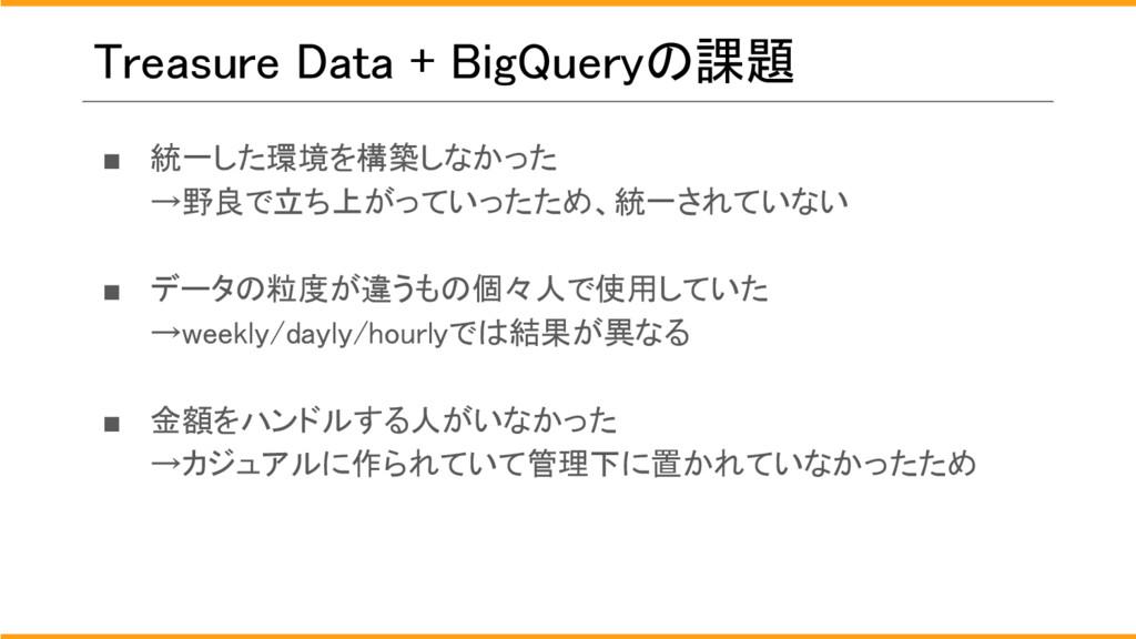 Treasure Data + BigQueryの課題 ■ 統一した環境を構築しなかった →野...