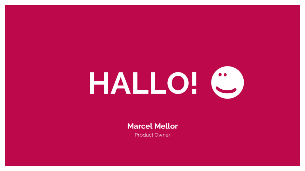 HALLO! : ) Marcel Mellor Product Owner