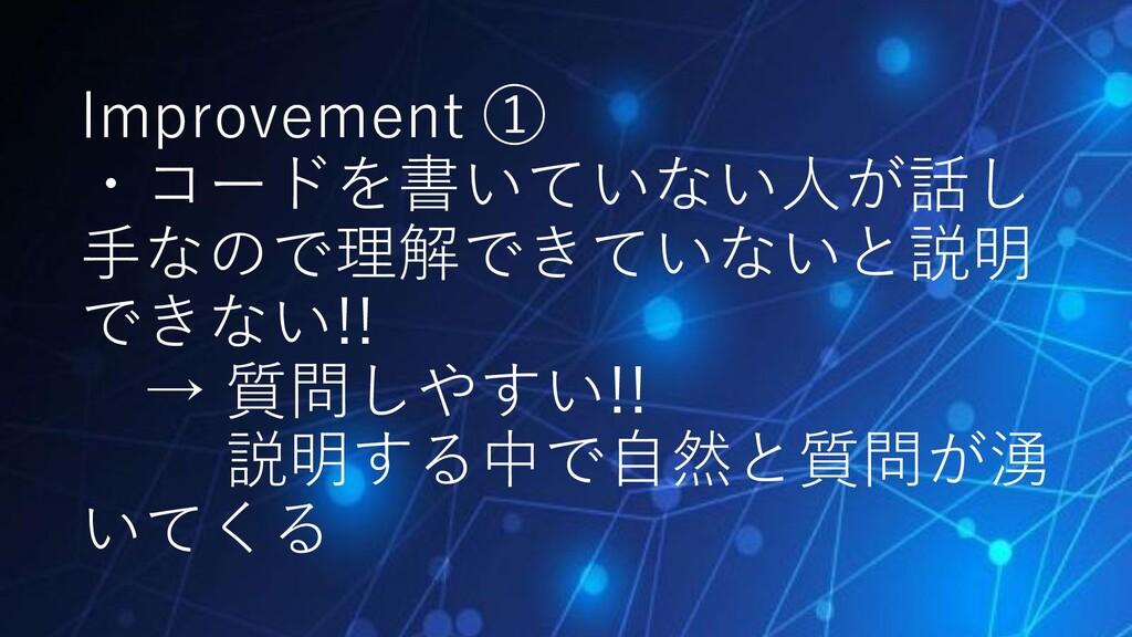 Improvement ① ・コードを書いていない人が話し 手なので理解できていないと説明 で...