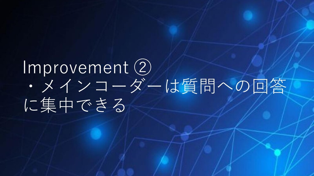 Improvement ② ・メインコーダーは質問への回答 に集中できる