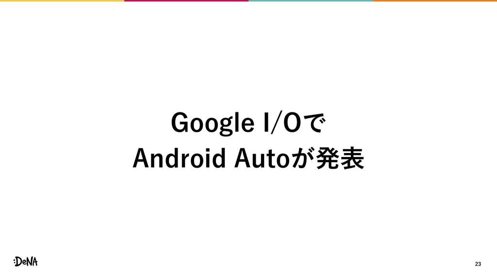 23 Google I/Oで Android Autoが発表