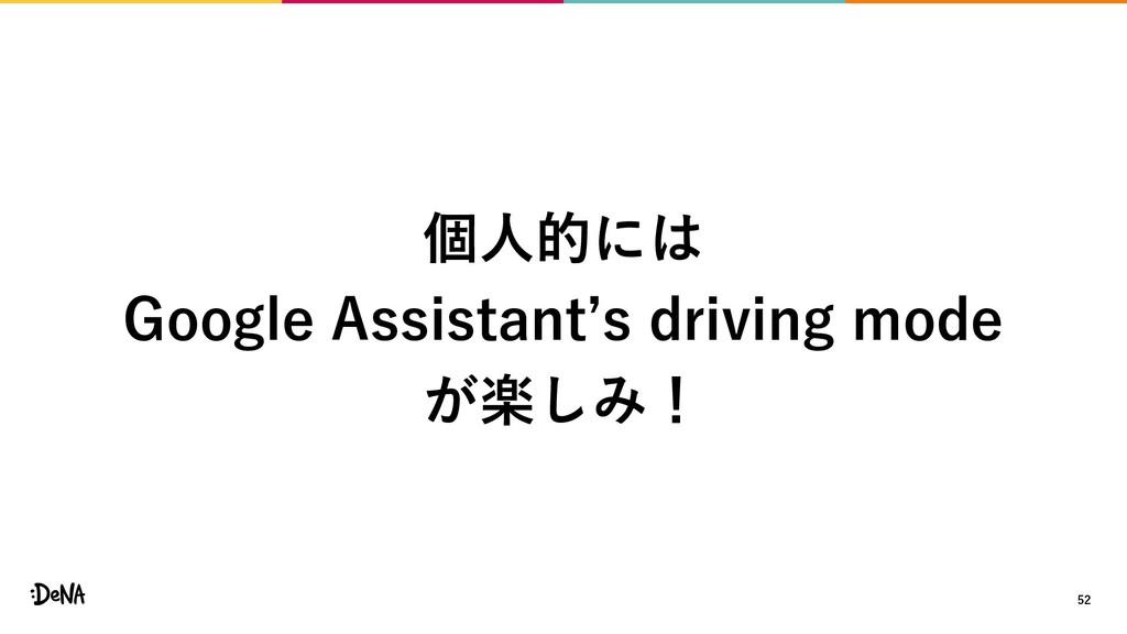 52 個人的には Google Assistant's driving mode が楽しみ!