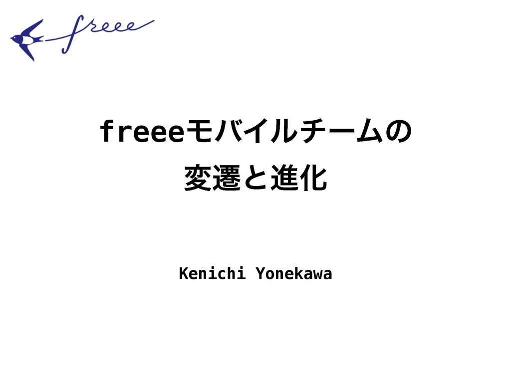freeeϞόΠϧνʔϜͷ มભͱਐԽ Kenichi Yonekawa