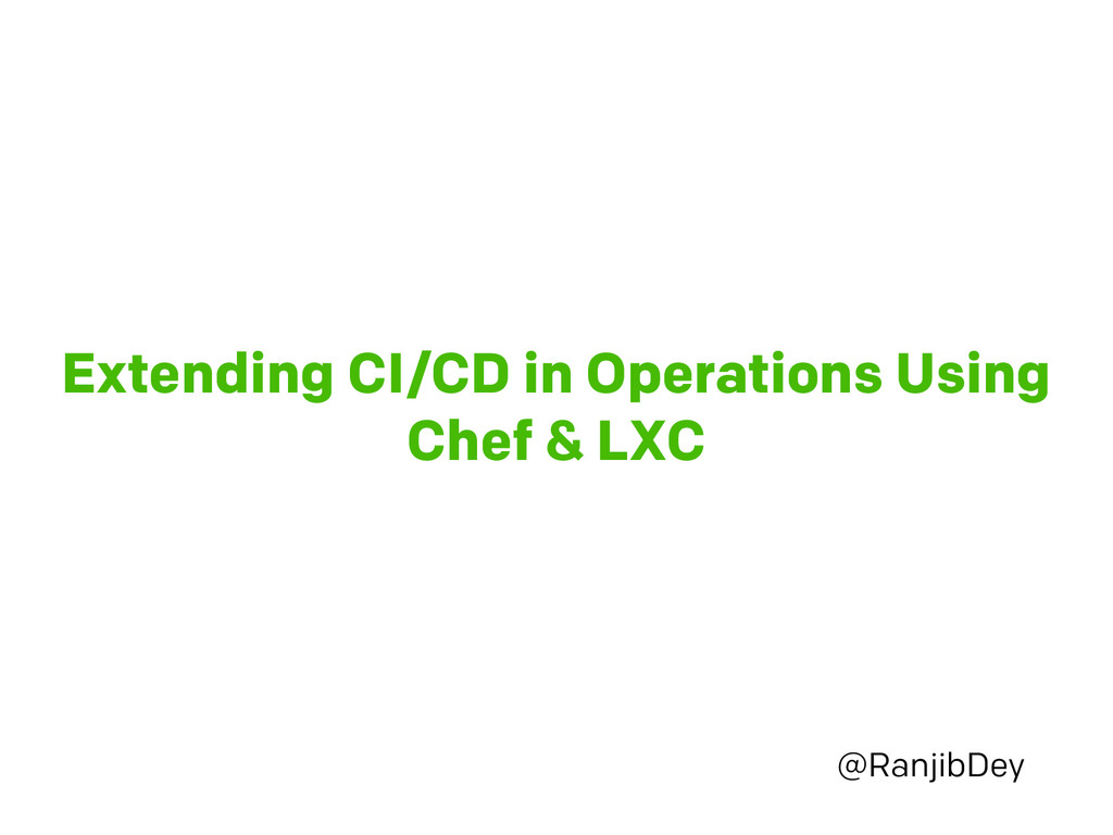 Extending CI/CD in Operations Using Chef & LXC ...