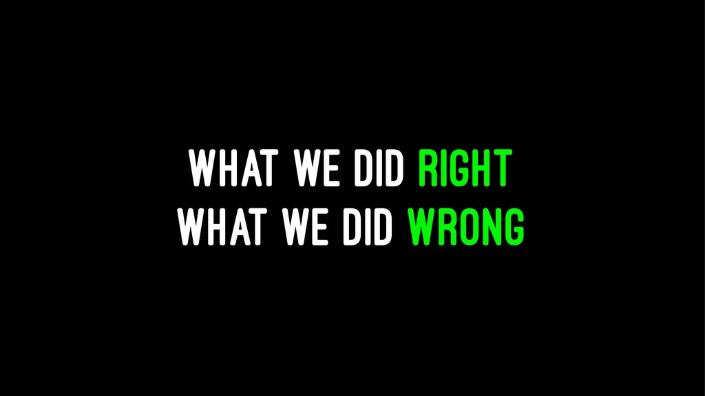 WHAT WE DID RIGHT WHAT WE DID WRONG