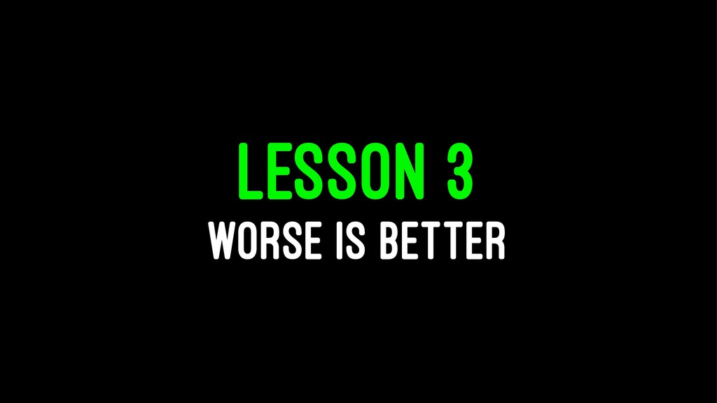 LESSON 3 WORSE IS BETTER