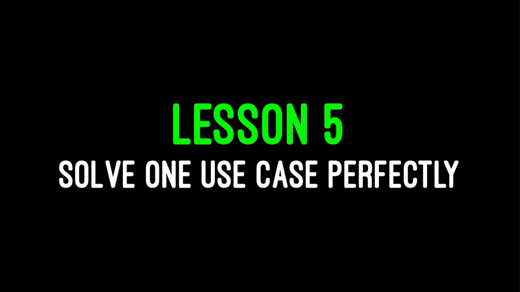 LESSON 5 SOLVE ONE USE CASE PERFECTLY
