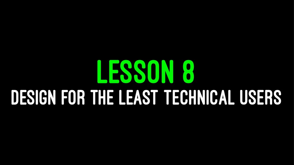 LESSON 8 DESIGN FOR THE LEAST TECHNICAL USERS