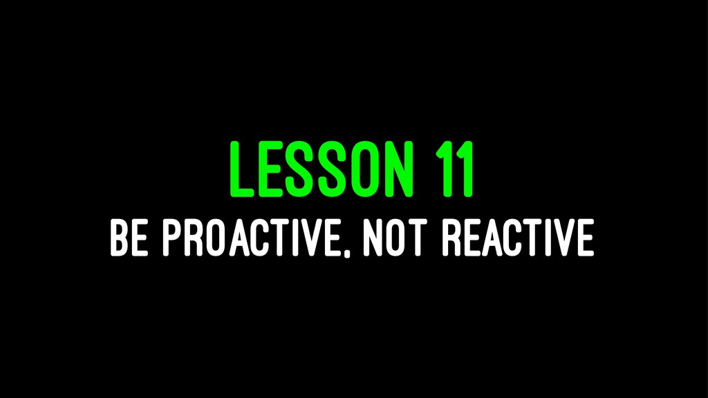 LESSON 11 BE PROACTIVE, NOT REACTIVE