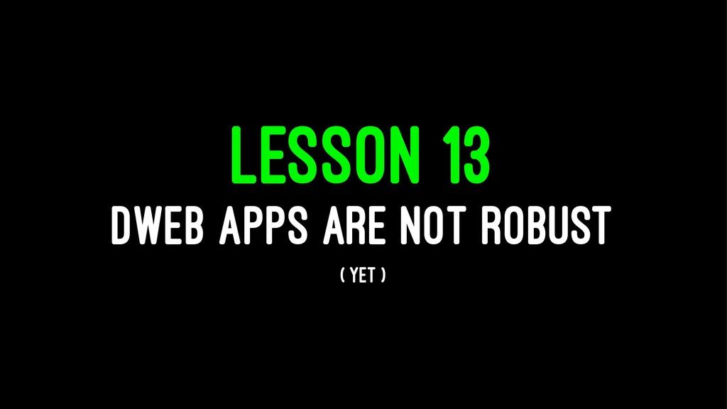 LESSON 13 DWEB APPS ARE NOT ROBUST ( YET )