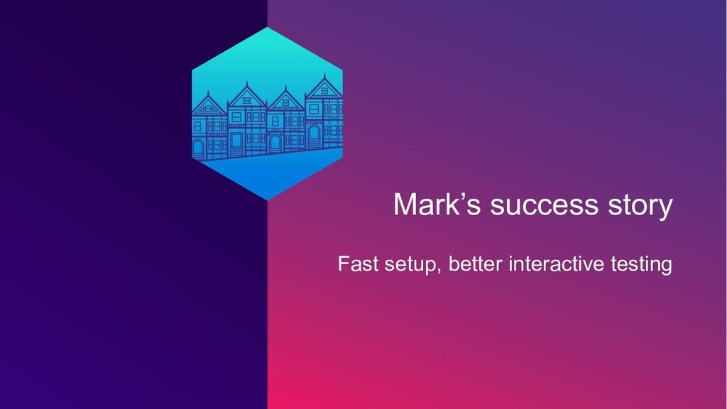 Mark's success story Fast setup, better interac...