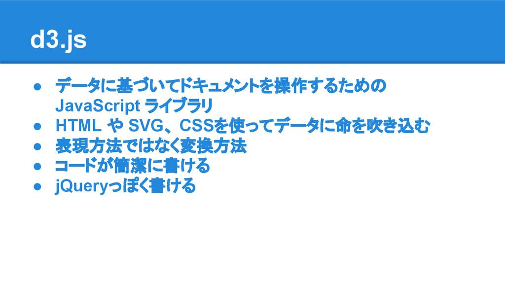 d3.js ● データに基づいてドキュメントを操作するための JavaScript ライブラリ...