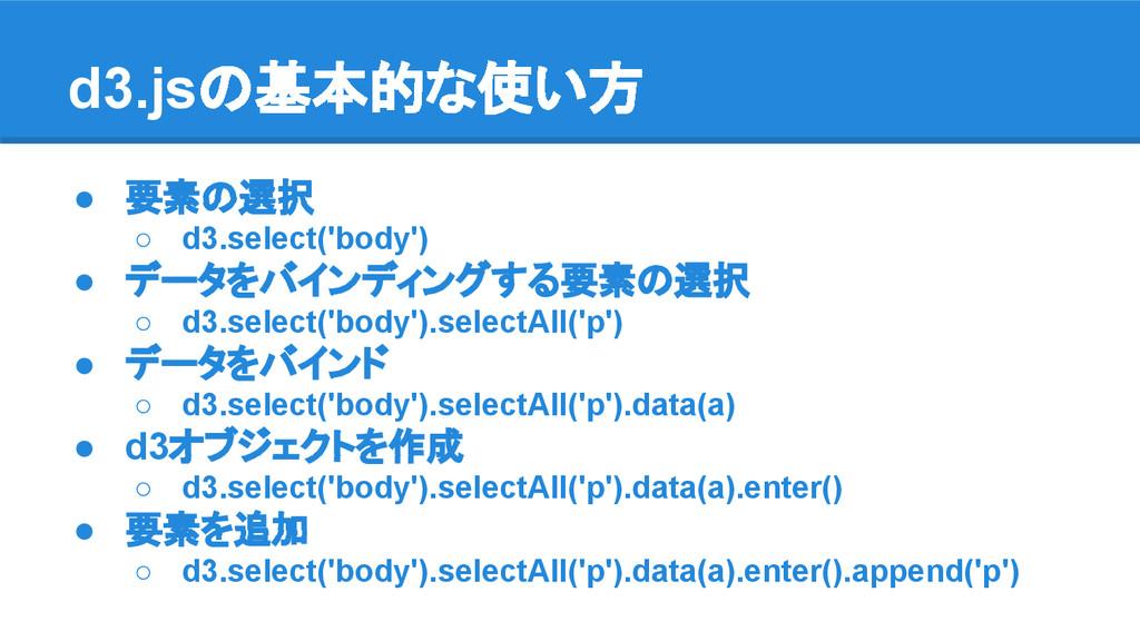 d3.jsの基本的な使い方 ● 要素の選択 ○ d3.select('body') ● データ...