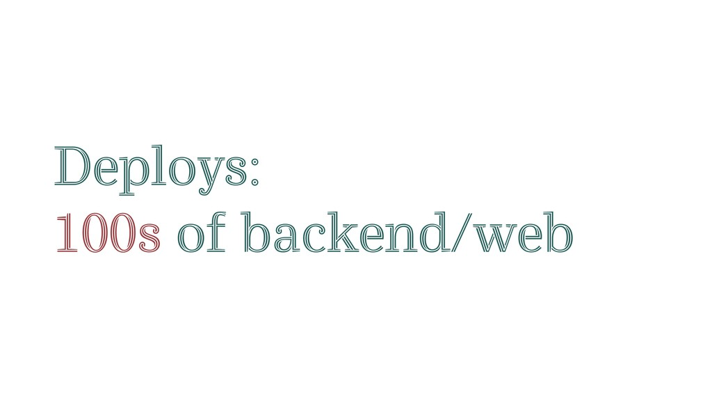 Deploys: 100s of backend/web