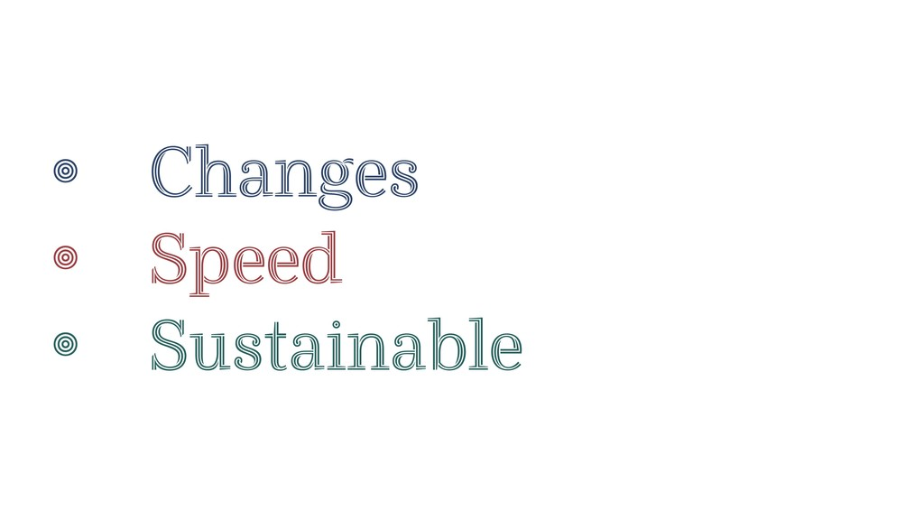 • Changes • Speed • Sustainable