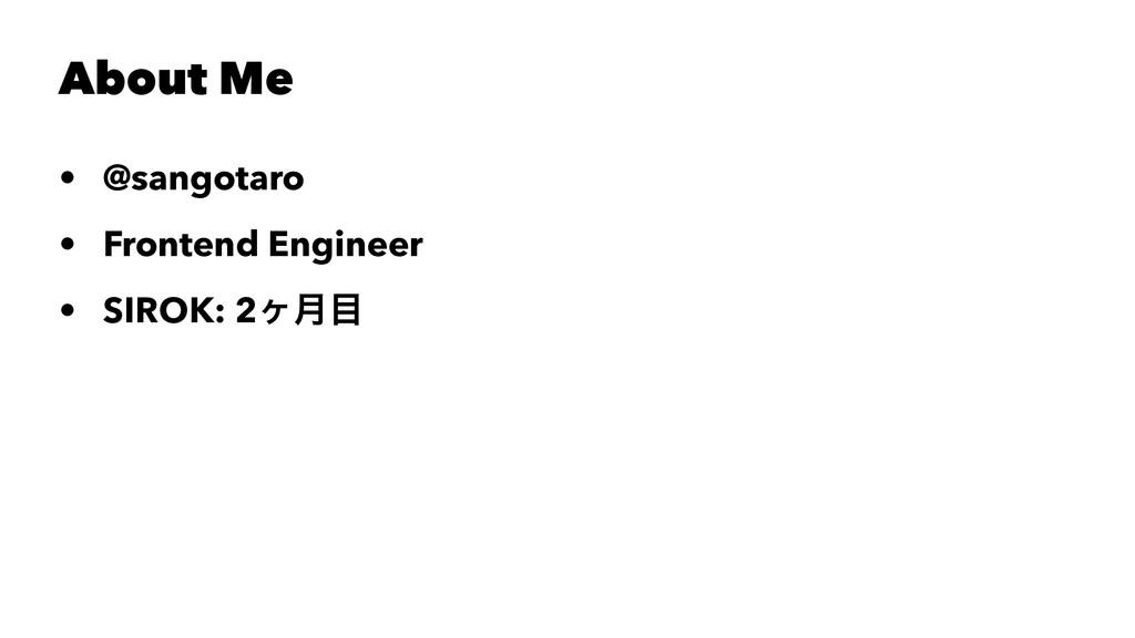 About Me • @sangotaro • Frontend Engineer • SIR...