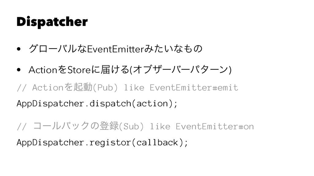 Dispatcher • άϩʔόϧͳEventEmitterΈ͍ͨͳͷ • ActionΛ...