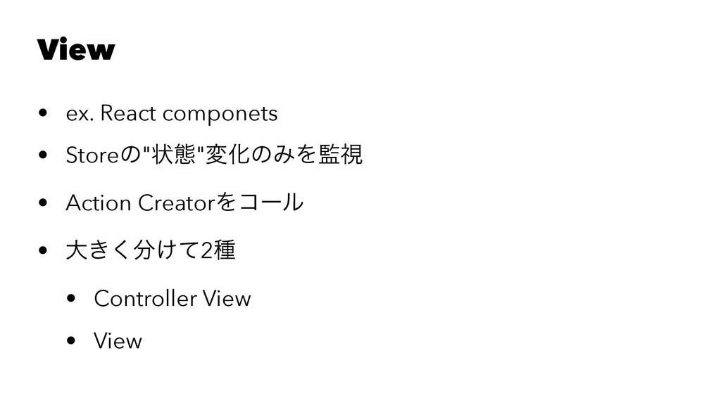 "View • ex. React componets • Storeͷ""ঢ়ଶ""มԽͷΈΛࢹ ..."