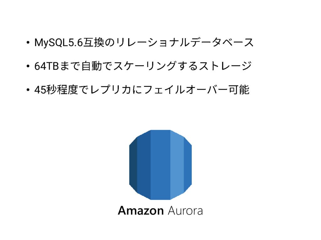 • MySQL5.6 • 64TB • 45 Amazon Aurora