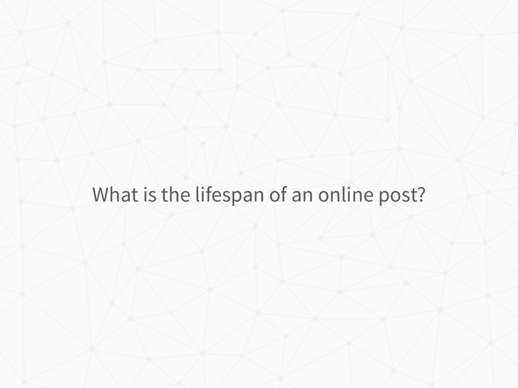 What is the lifespan of an online post?