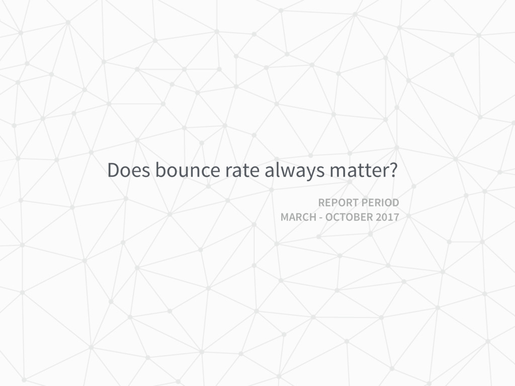 Does bounce rate always matter? REPORT PERIOD M...