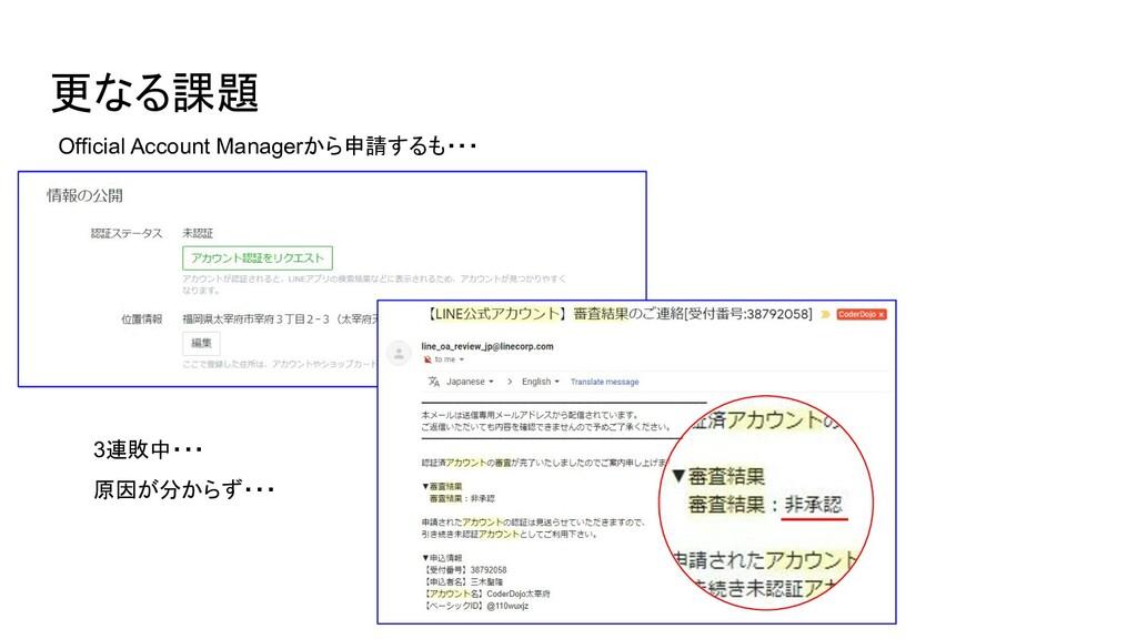 更なる課題 Official Account Managerから申請するも・・・ 3連敗中・・...