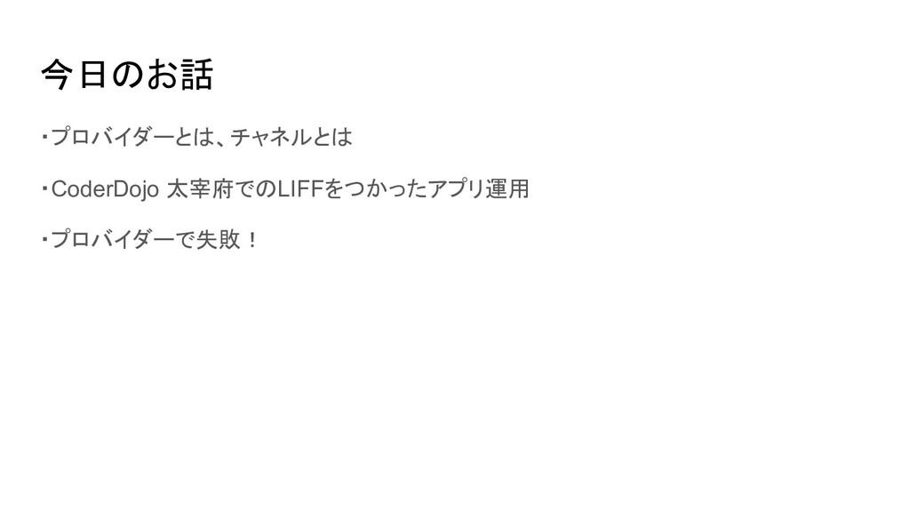 今日のお話 ・プロバイダーとは、チャネルとは ・CoderDojo 太宰府でのLIFFをつかっ...