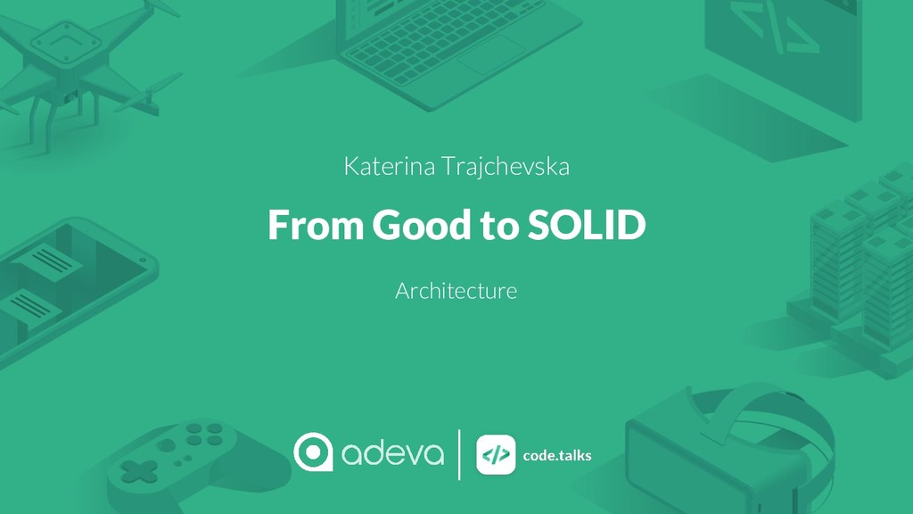 Katerina Trajchevska From Good to SOLID Archite...