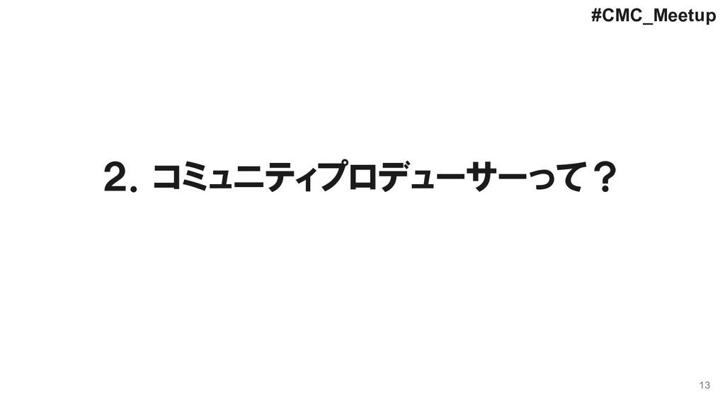 13 2.コミュニティプロデューサーって? #CMC_Meetup