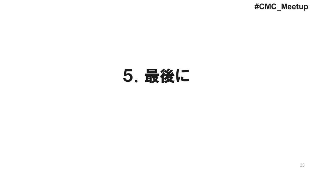 33 5.最後に #CMC_Meetup