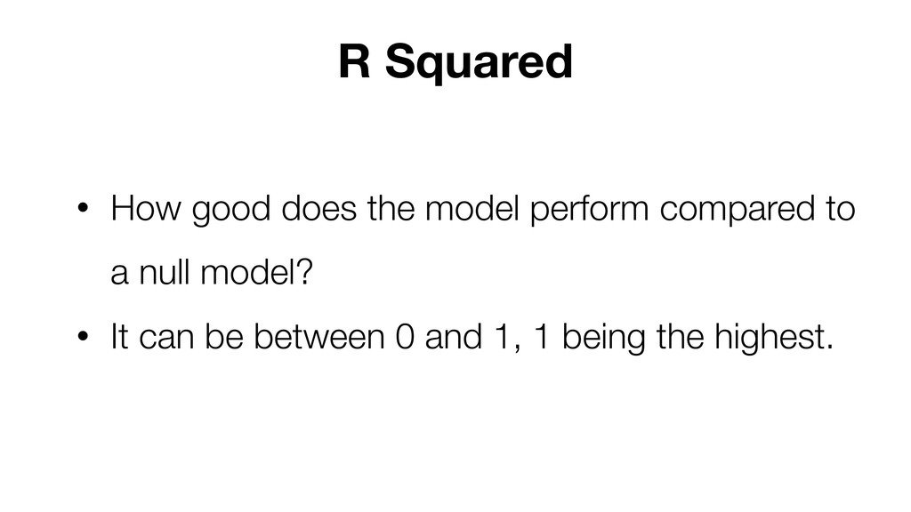 R Squared • How good does the model perform com...