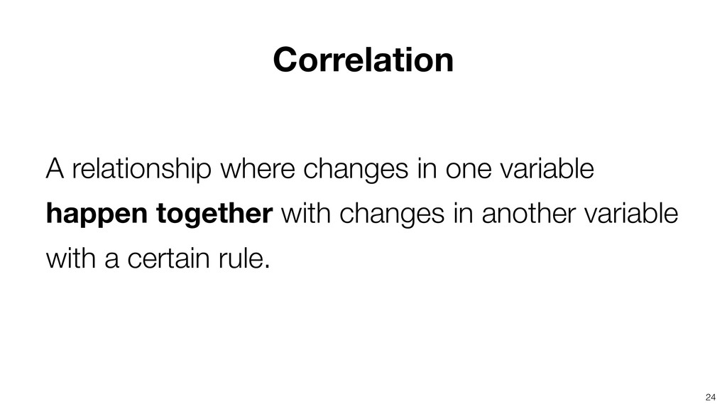 24 Correlation A relationship where changes in ...