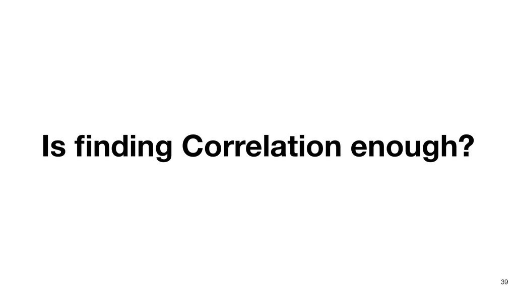 Is finding Correlation enough? 39