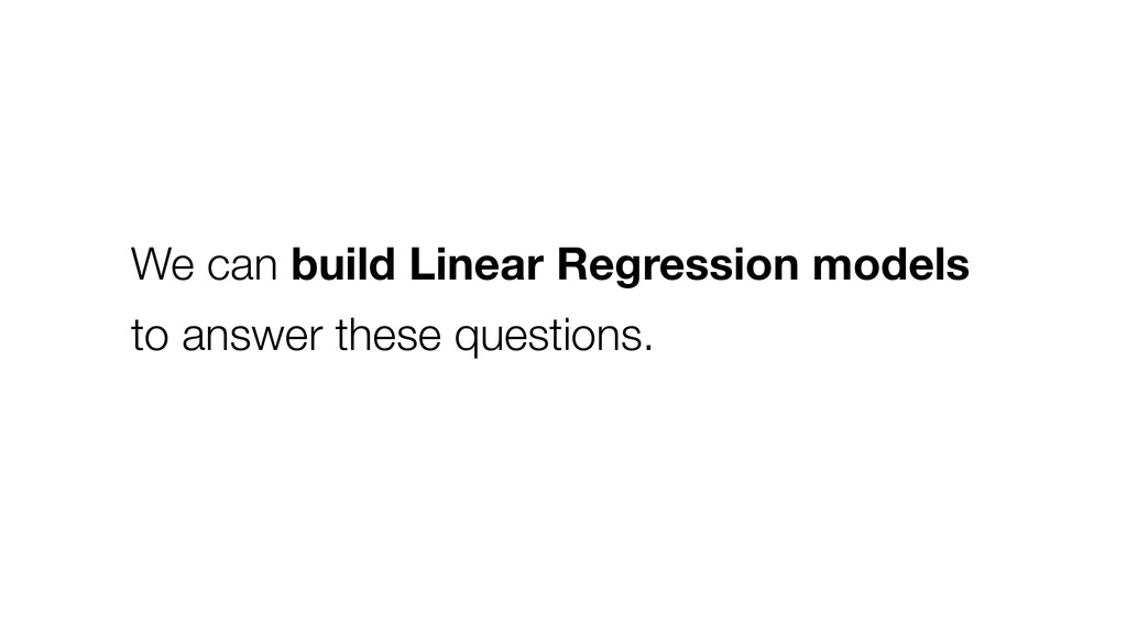 We can build Linear Regression models to answer...