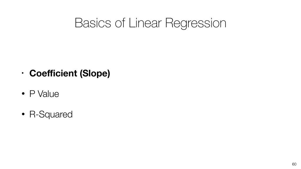 • Coefficient (Slope) • P Value • R-Squared 60 Ba...