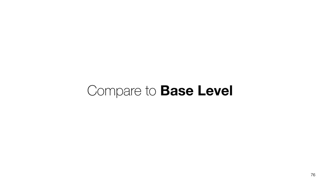 76 Compare to Base Level