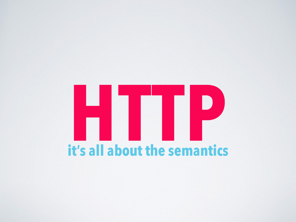 HTTP it's all about the semantics