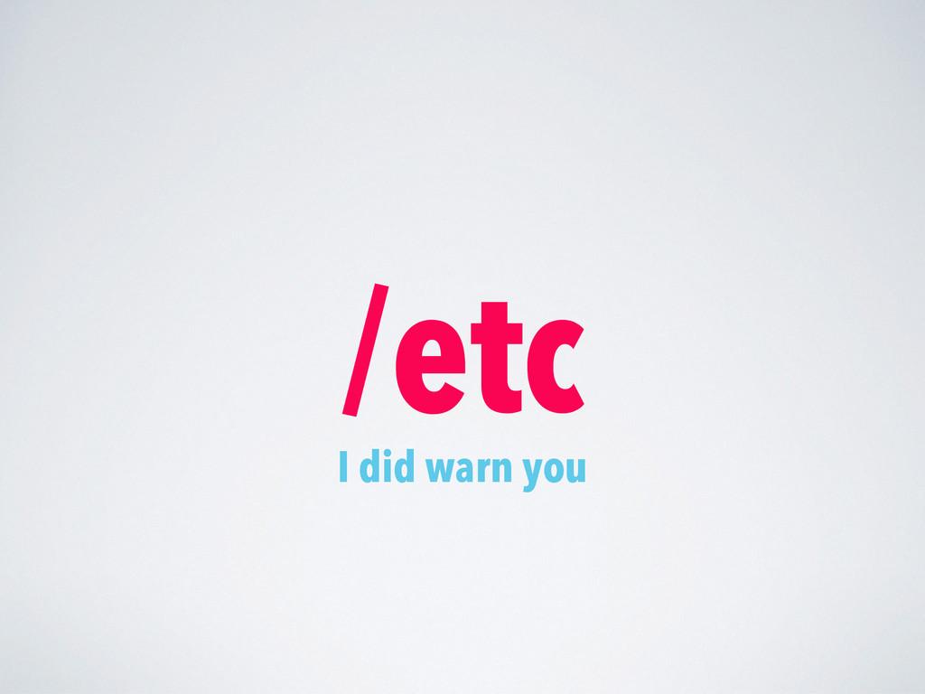 /etc I did warn you