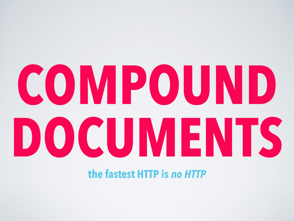 COMPOUND DOCUMENTS the fastest HTTP is no HTTP
