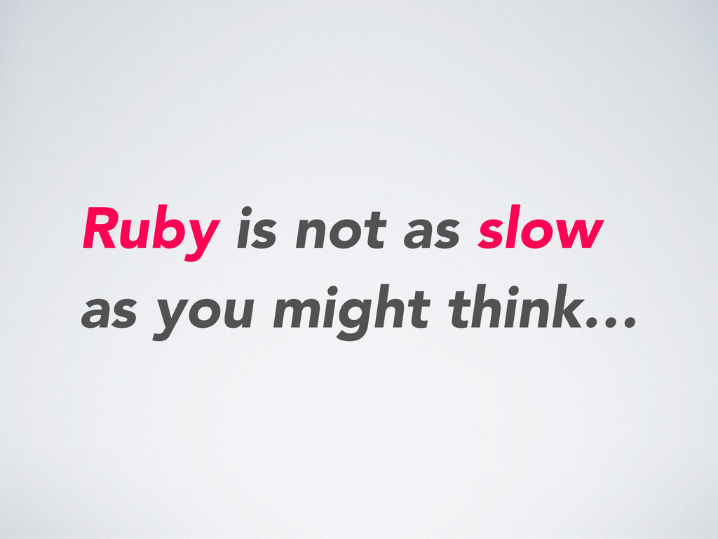 Ruby is not as slow as you might think…