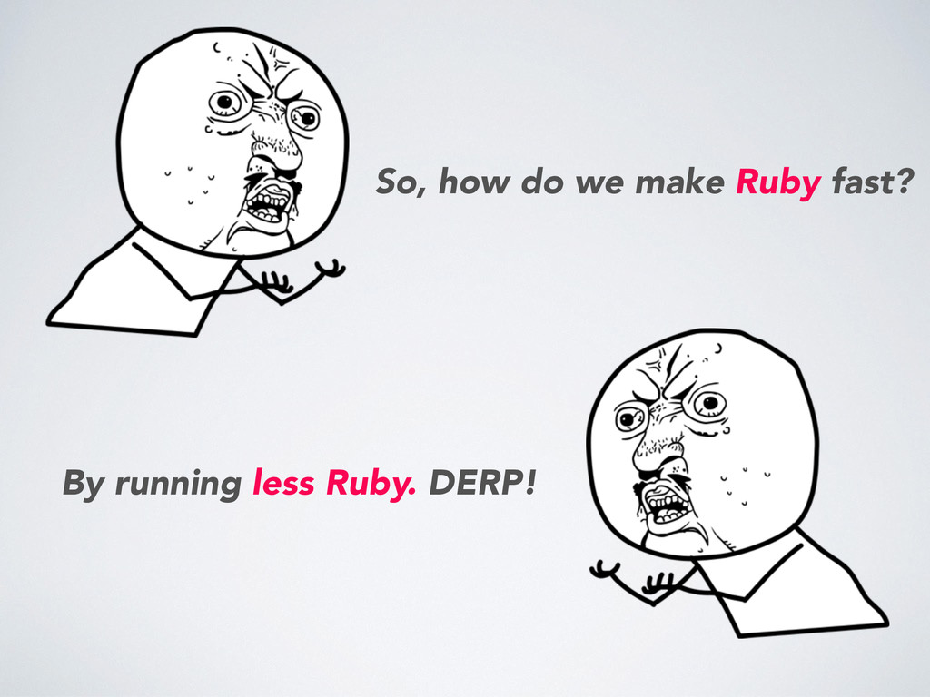 By running less Ruby. DERP! So, how do we make ...