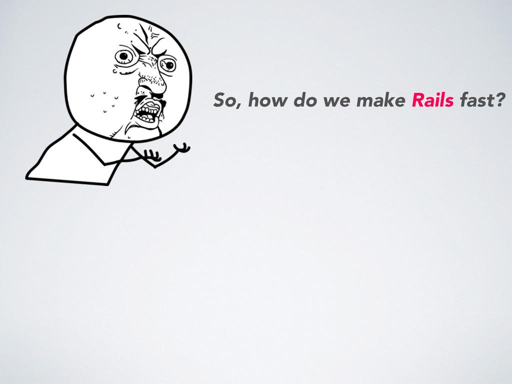 So, how do we make Rails fast?