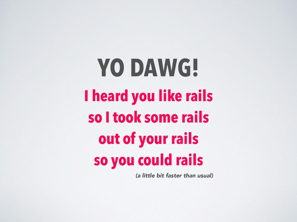 YO DAWG! I heard you like rails so I took some ...