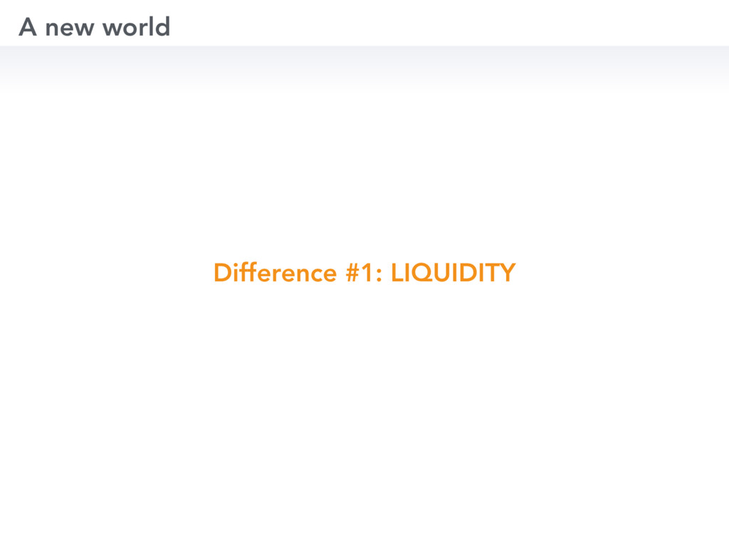 Difference #1: LIQUIDITY A new world