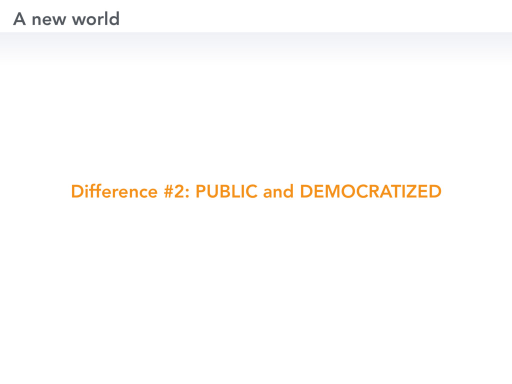 Difference #2: PUBLIC and DEMOCRATIZED A new wo...