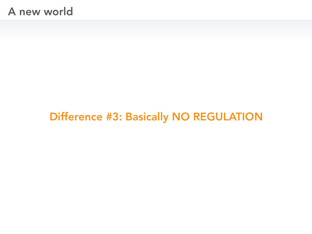 Difference #3: Basically NO REGULATION A new wo...