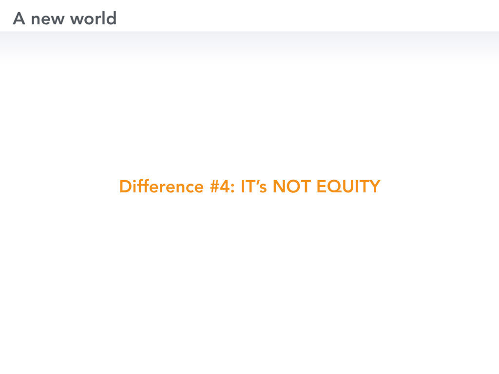 Difference #4: IT's NOT EQUITY A new world